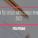 Cum îţi setezi obiectivele pentru 2021